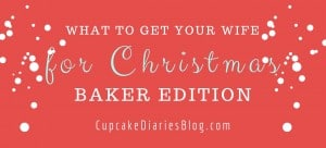 What to Get Your Wife for Christmas – Baker Edition