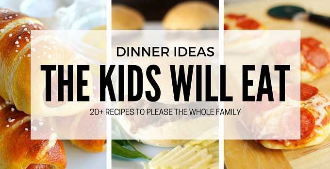 20 Dinner Ideas The Kids Will Love
