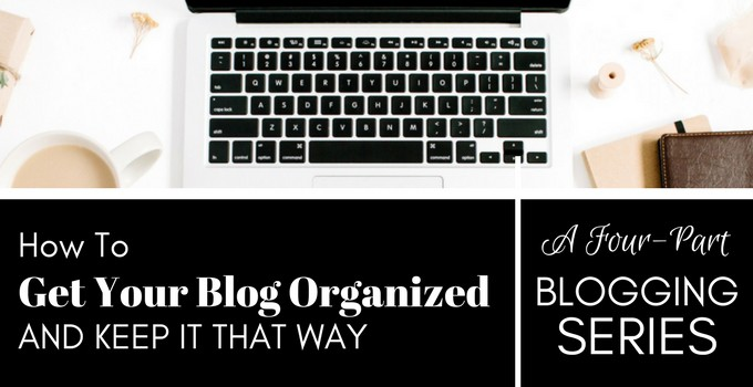 How to Get Your Blog Organized and Keep It That Way: A Four-Part Blogging Series