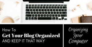 How to Get Your Blog Organized and Keep It That Way – Part 2: Organizing Your Computer